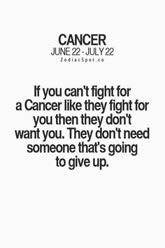 If you can't fight for a Cancer Zodiac Sign♋ like they fight for you then they don't want you.  They don't need someone that's going to give up.
