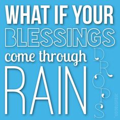 What if your blessings come through rain drops.