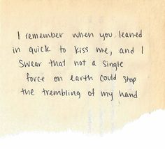 I remember when you leaned in quick to kiss me, and I swear that not a single force on Earth could stop the trembling of my hand.