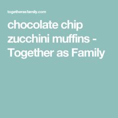 chocolate chip zucchini muffins - Together as Family