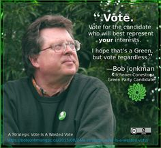 """Vote. Vote for the candidate who will best represent your interests. I hope that's a Green, but vote regardless.  –Bob Jonkman, """"A Strategic Vote Is A Wasted Vote"""