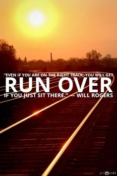 "Tuning Element Inspirational Quote:   ""Even if you are on the right track, you will get run over if you just sit there.""  ~Will Rogers"
