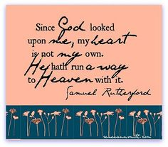 He has run away with my heart. Samuel Rutherford quote