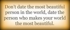 Don't date the most beautiful person in the world, date the person who makes your world the most beautiful. #quote #dating