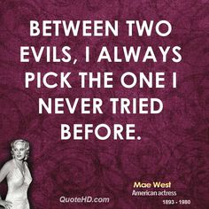 """""""Between two evils, I always pick the one I never tried before."""" ~ Mae West"""