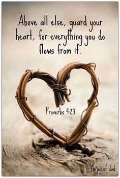 Above all else guard your heart, for everything you do flows from it Psalm 4:23