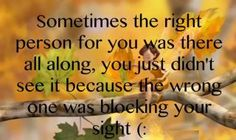 sometimes it takes being with the wrong one to find the right one you didn't know was waiting for you until you find them at the right time if your life that you needed them most