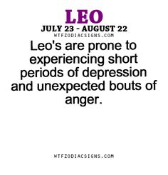Leo's are prone to experiencing short periods of depression and unexpected bouts of anger. - WTF Zodiac Signs Daily Horoscope!