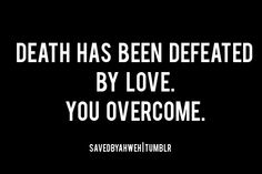 Death has been defeated by love.  You overcome.