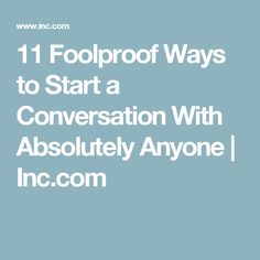 11 Foolproof Ways to Start a Conversation With Absolutely Anyone | Inc.com