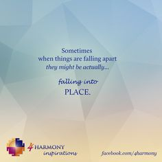 When you perceive that things all falling apart...maybe they are coming to their right place.
