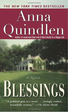 Blessings by Anna Quindlen  A plot that unfolds, develops and leaves the reader applauding the human characteristic of compassion!  The author's characters are those whom you come to love and support. Put it on your book list!