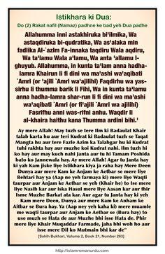 Hadis Roman Urdu: Allah ke Rasool ﷺ hame Apne Tamam Muamlat me Istikhara karne ki istarha talim dey tey they jis tarha Quran ki koi Surat Sikhlate.   Aap ﷺ farmate ki jab koi Aham Muamla tumhare samne ho to Farz ke alawah Do (2) Rakat nafil (Namaz) padhne ke bad yeh Dua padhe.     [Sahih Bukhari, Volume 2, Book 21, Number 263]