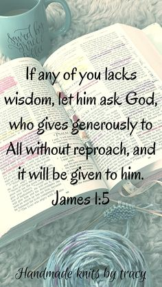 If any of you lacks wisdom. let him ask God, who gives generously to all without reproach, and it will be given to him. James 1:5