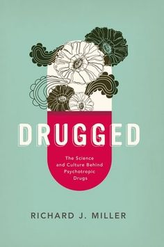 Drugged: The Science and Culture Behind Psychotropic Drugs by Richard J. Miller