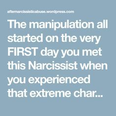 The manipulation all started on the very FIRST day you met this Narcissist when you experienced that extreme charm that set you up to fall prey to their abusive lifestyle and become the next target or source of supply – but you believed it was love and that started you out on this horrendous journey with a personality disordered Narcissist.