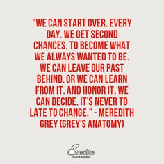 """""""We can start over. Every day. We get second chances. To become what we always wanted to be. We can leave our past behind. Or we can learn from it. And honor it. We can decide. It's never to late to change.""""   - Meredith Grey (Grey's Anatomy) - Grey's Anatomy - Season 12 Episode 12 - S12E12  - My Next Life episode - Quote From Recite.com #RECITE #QUOTE"""