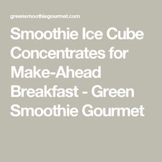 Smoothie Ice Cube Concentrates for Make-Ahead Breakfast - Green Smoothie Gourmet