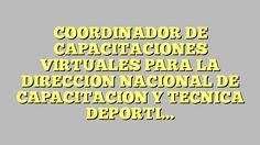 COORDINADOR DE CAPACITACIONES VIRTUALES PARA LA DIRECCION NACIONAL DE CAPACITACION Y TECNICA DEPORTIVA DEL...
