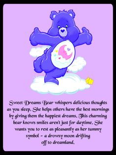 Sweet Dreams Bear whispers delicious thoughts as you sleep. She helps others have the best mornings by giving them the happiest dreams. This charming bear knows smiles aren't just for daytime. She wants you to rest as pleasantly as her tummy symbol - a drowsy moon drifting off to dreamland. <3