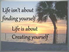 Life isn't about finding yourself, life is about Creating yourself...