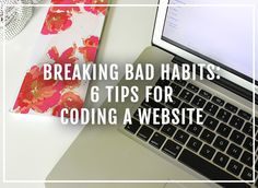 Breaking Bad Habits: 6 tips for coding a website