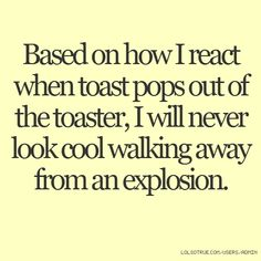 Based on how I react when toast pops out of the toaster, I will never look cool walking away from an explosion. - LolSoTrue.com