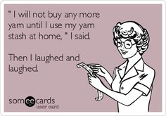 ' I will not buy any more yarn until I use my yarn stash at home, ' I said. Then I laughed and laughed.