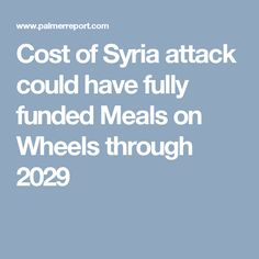 Cost of Syria attack could have fully funded Meals on Wheels through 2029