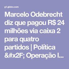Marcelo Odebrecht diz que pagou R$ 24 milhões via caixa 2 para quatro partidos | Política / Operação lava jato | G1