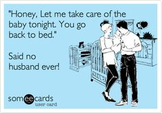 Funny Family Ecard: 'Honey, Let me take care of the baby tonight. You go back to bed.' Said no husband ever!