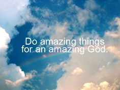 Do amazing things for an amazing God