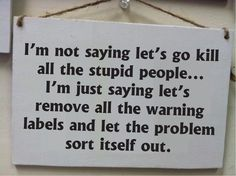 Dont kill all the stupid people, Just remove warning labels, funny sign dumb #Handmade #ArtsCraftsMissionStyle