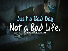 Just a bad day not a bad life.    Check More #Quote at http://sumnanquotes.com/random #SumNanQuotes