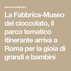 La Fabbrica-Museo del cioccolato, il parco tematico itinerante arriva a Roma per la gioia di grandi e bambini
