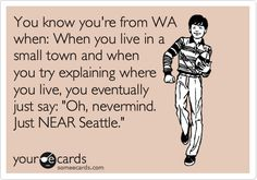 You know you're from WA when: When you live in a small town and when you try explaining where you live, you eventually just say: 'Oh, nevermind. Just NEAR Seattle.'