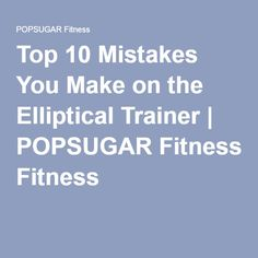 Top 10 Mistakes You Make on the Elliptical Trainer   POPSUGAR Fitness