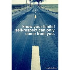 Know your limits!  Self-respect can only come from you.