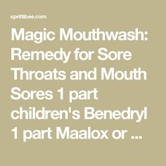 Magic Mouthwash: Remedy for Sore Throats and Mouth Sores 1 part children's Benedryl 1 part Maalox or Mylanta 1 part water Swish for 1 minute