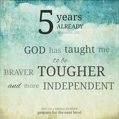 5 years already. God has taught me to be braver, tougher and more independent. YES! i'm a SINGLE FIGHTER. prepare for the next level | #zQuotes