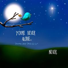 You're never alone ... Never. ~Princess Sassy Pants & Co.- You're never alone..