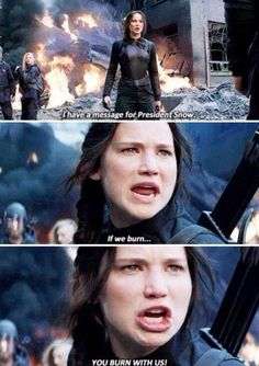 """""""I have a message for president snow, you can torture us, bomb us, and burn our districts to the ground, but do you see that, fire is catching and if we burn you burn with us!"""""""