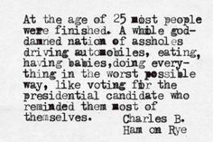 At the age of 25 most people were finished. Charles Bukowski, Ham on Rye