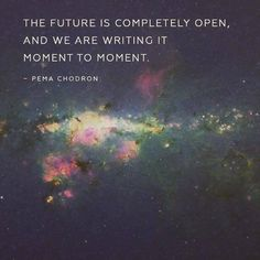 The future is completely open Pema Chodron Quotes To Live By, Me Quotes, Motivational Quotes, Inspirational Quotes, Bliss Quotes, Change Quotes, Attitude Quotes, Quotable Quotes, Pema Chodron