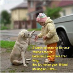 I wont promise to be your friend forever, because I won't live that long. But let me be your friend as long as I live....