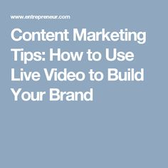 Content Marketing Tips: How to Use Live Video to Build Your Brand