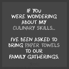 If you were wondering about my culinary skills... I've been asked to bring paper towels to our gatherings.