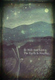 be still and listen  the earth is singing