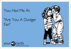 You Had Me At 'Are You A Dodger Fan'.