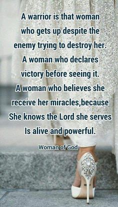 A warrior is that woman who gets up despite the enemy trying to destroy her, a woman who declares victory before seeing it, a woman who believes she receives her miracles because she knoww the Lord she serves is alive and powerful